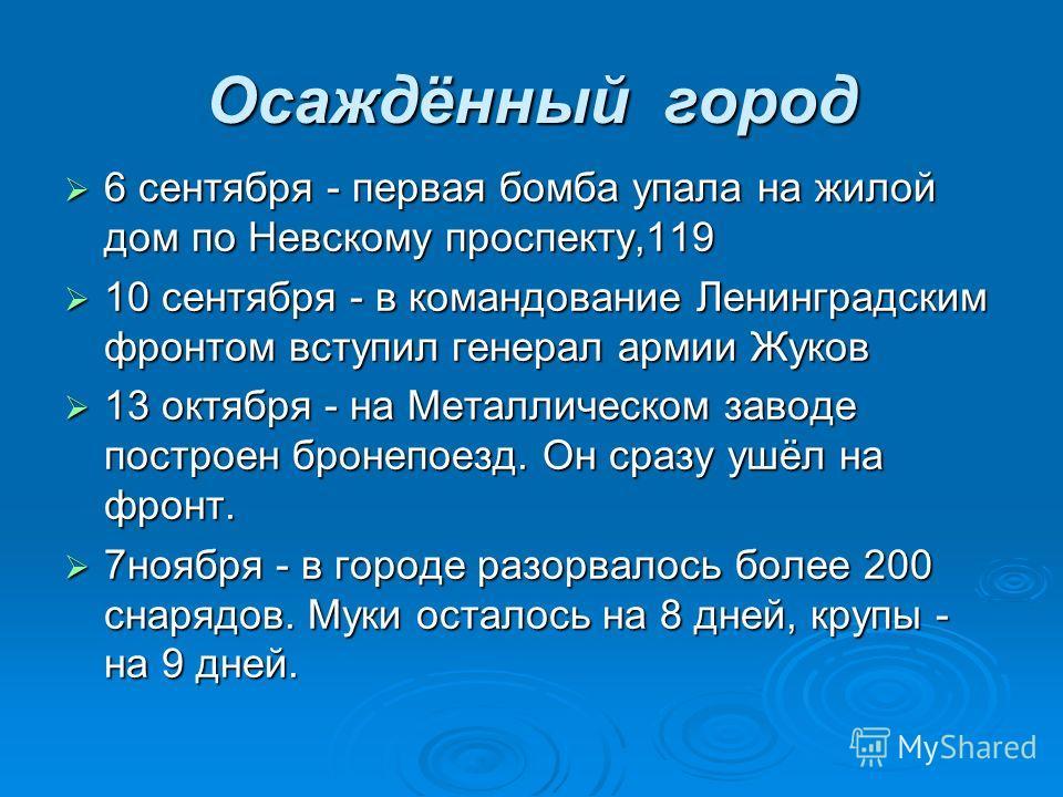 Осаждённый город 6 сентября - первая бомба упала на жилой дом по Невскому проспекту,119 6 сентября - первая бомба упала на жилой дом по Невскому проспекту,119 10 сентября - в командование Ленинградским фронтом вступил генерал армии Жуков 10 сентября