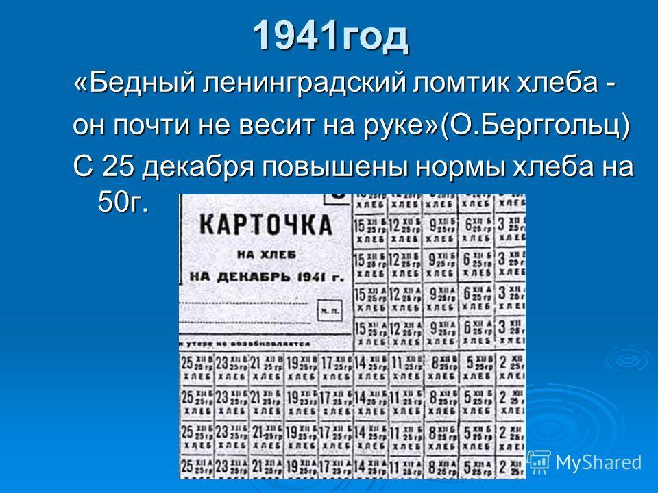 1941год «Бедный ленинградский ломтик хлеба - он почти не весит на руке»(О.Берггольц) С 25 декабря повышены нормы хлеба на 50г.