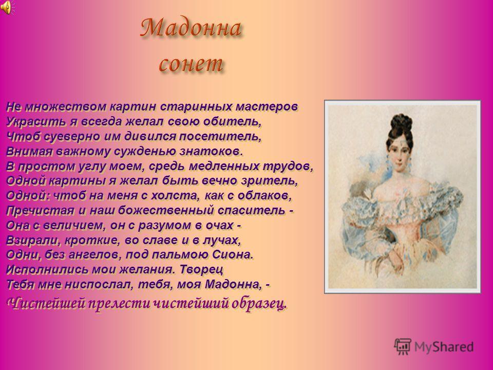 А еще мой Пушкин – это стихи, стихи о любви. Я часто задаю себе вопрос : « Почему сегодня, в ХХ I веке, его стихи волнуют меня ?» Очевидно, Пушкин сумел выразить то, что неизменно остается в человеке, в какое бы время он ни жил. Человек всегда будет