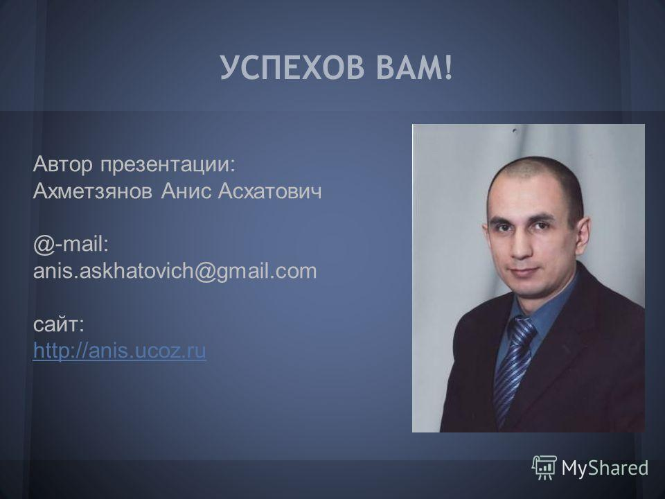 УСПЕХОВ ВАМ! Автор презентации: Ахметзянов Анис Асхатович @-mail: anis.askhatovich@gmail.com сайт: http://anis.ucoz.ru http://anis.ucoz.ru