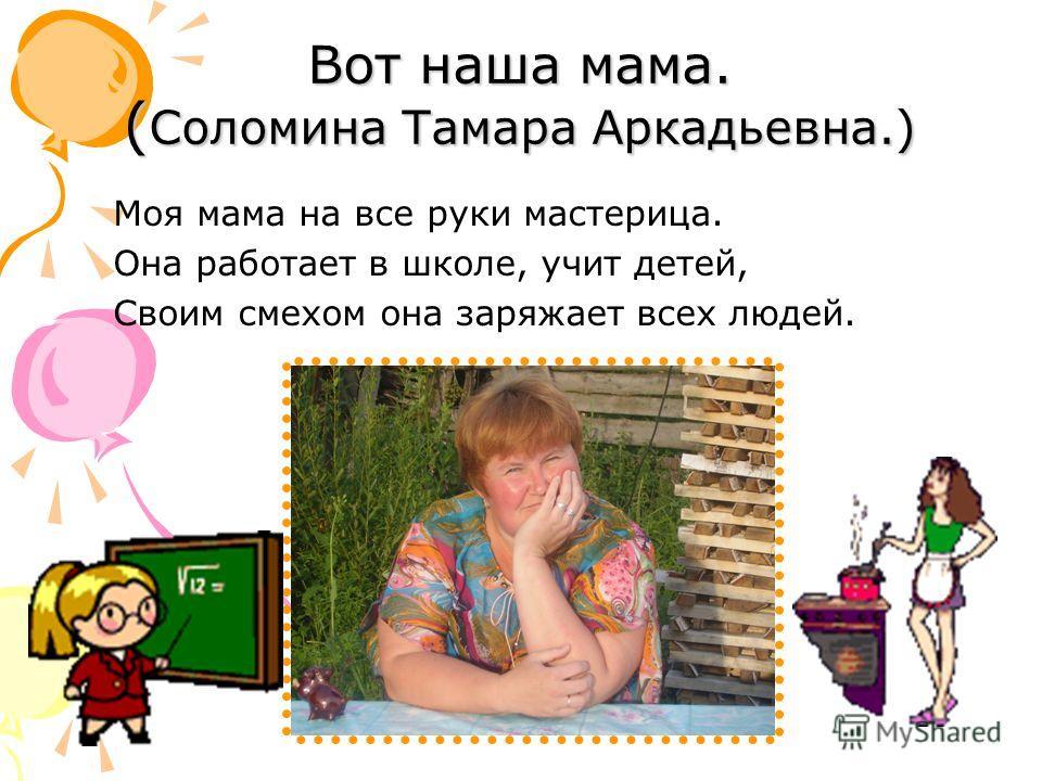 Вот наша мама. ( Соломина Тамара Аркадьевна.) Моя мама на все руки мастерица. Она работает в школе, учит детей, Своим смехом она заряжает всех людей.