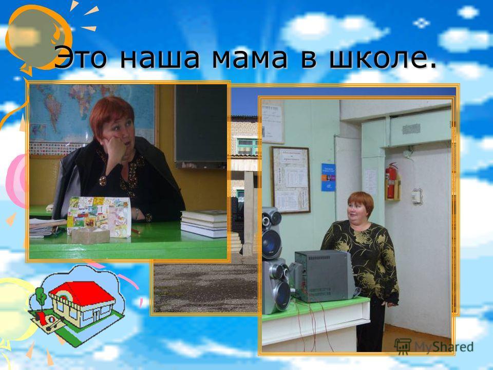 Это наша мама в школе.