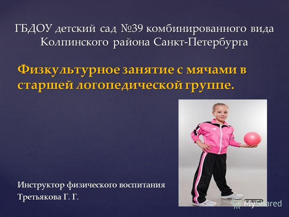 Физкультурное занятие с мячами в старшей логопедической группе. Инструктор физического воспитания Третьякова Г. Г. ГБДОУ детский сад 39 комбинированного вида Колпинского района Санкт-Петербурга