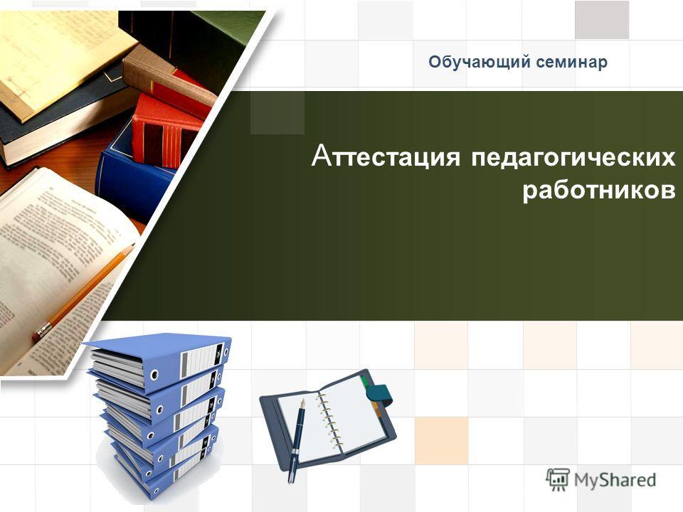 LOGO А ттестация педагогических работников Обучающий семинар
