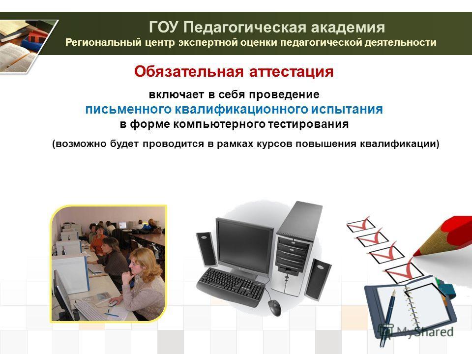 Региональный центр экспертной оценки педагогической деятельности ГОУ Педагогическая академия Обязательная аттестация включает в себя проведение письменного квалификационного испытания в форме компьютерного тестирования (возможно будет проводится в ра