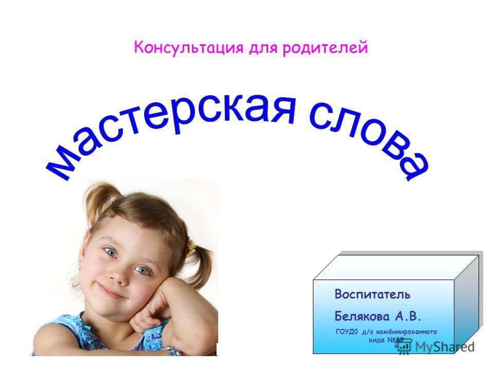 Консультация для родителей Воспитатель Белякова А.В. ГОУД0 д/с комбинированного вида 39