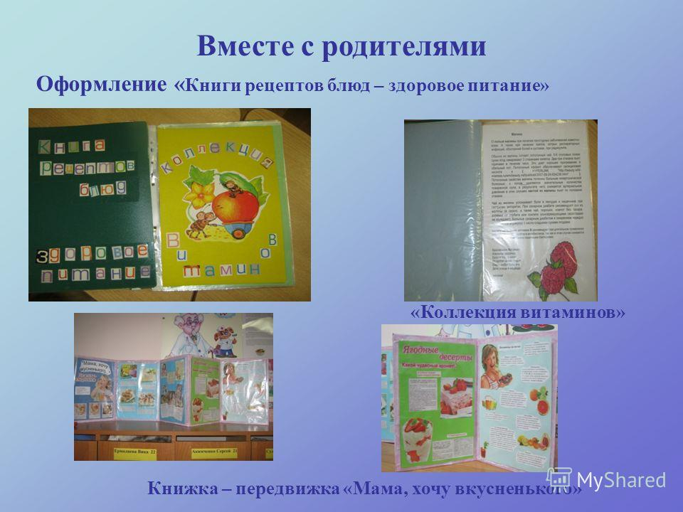 Вместе с родителями Оформление « Книги рецептов блюд – здоровое питание» «Коллекция витаминов» Книжка – передвижка «Мама, хочу вкусненького»