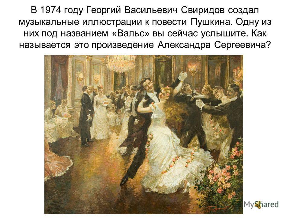 В 1974 году Георгий Васильевич Свиридов создал музыкальные иллюстрации к повести Пушкина. Одну из них под названием «Вальс» вы сейчас услышите. Как называется это произведение Александра Сергеевича?