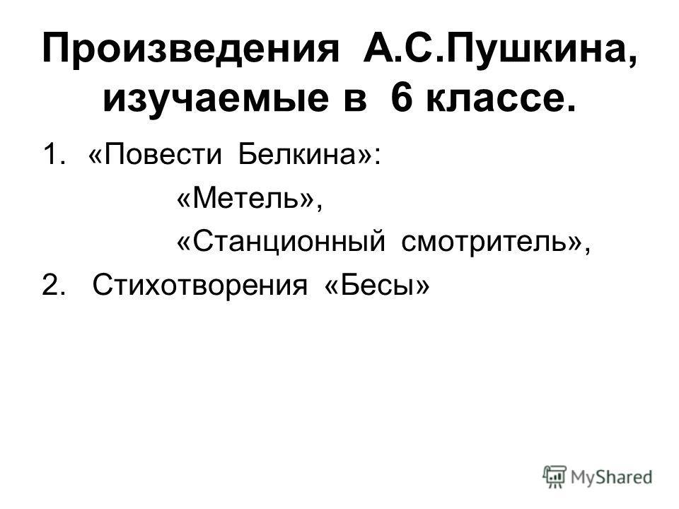 Произведения А.С.Пушкина, изучаемые в 6 классе. 1.«Повести Белкина»: «Метель», «Станционный смотритель», 2. Стихотворения «Бесы»