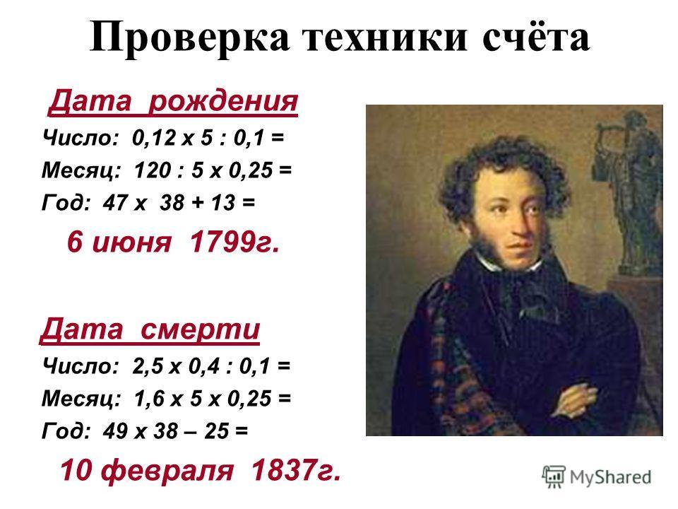 Проверка техники счёта Дата рождения Число: 0,12 х 5 : 0,1 = Месяц: 120 : 5 х 0,25 = Год: 47 х 38 + 13 = 6 июня 1799г. Дата смерти Число: 2,5 х 0,4 : 0,1 = Месяц: 1,6 х 5 х 0,25 = Год: 49 х 38 – 25 = 10 февраля 1837г.