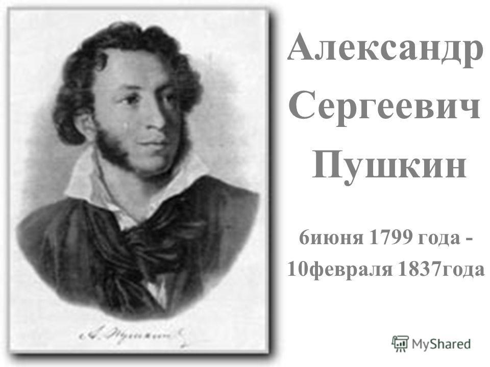 Александр Сергеевич Пушкин 6июня 1799 года - 10февраля 1837года
