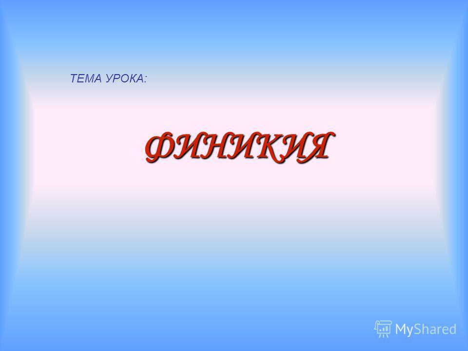 ФИНИКИЯ ТЕМА УРОКА: