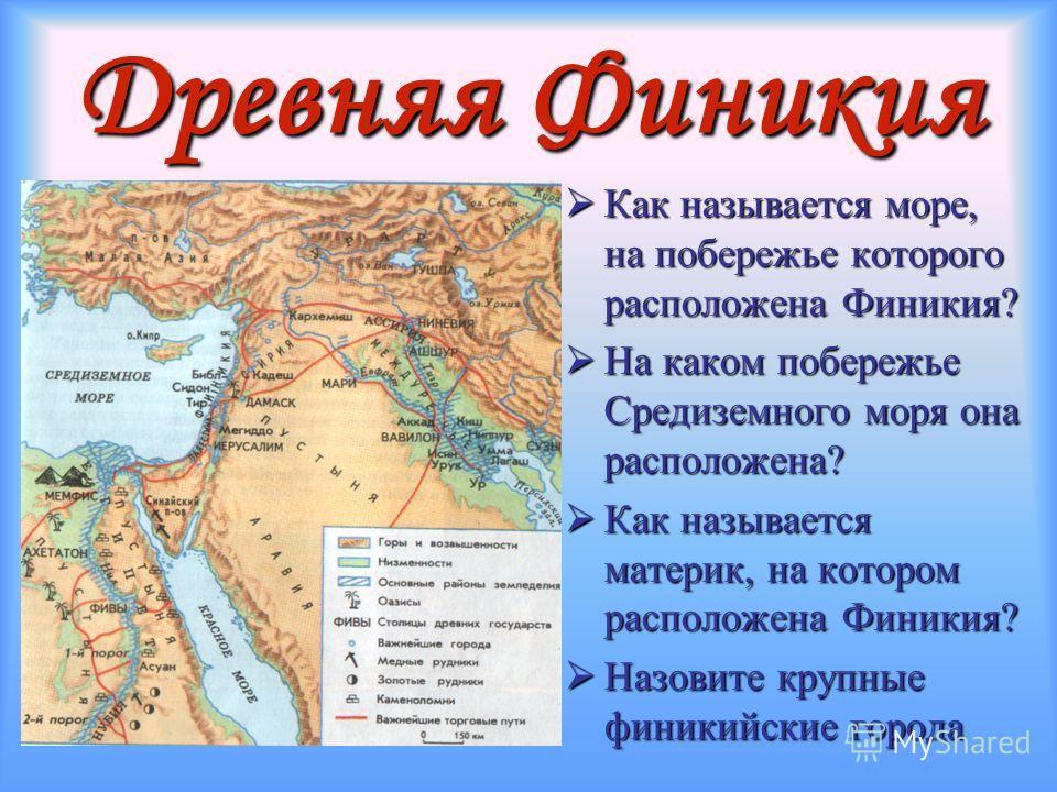 Древняя Финикия Как называется море, на побережье которого расположена Финикия? Как называется море, на побережье которого расположена Финикия? На каком побережье Средиземного моря она расположена? На каком побережье Средиземного моря она расположена