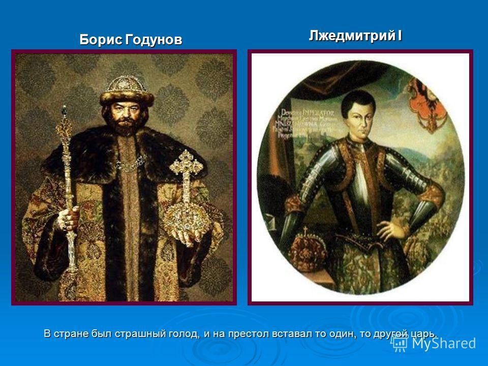 В стране был страшный голод, и на престол вставал то один, то другой царь. Борис Годунов Лжедмитрий I