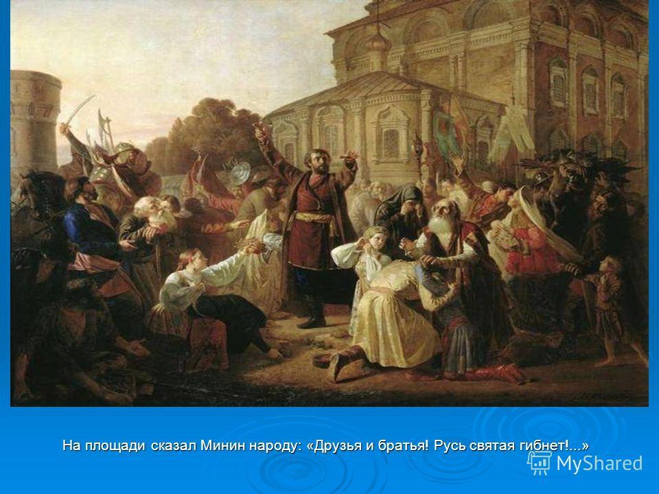 На площади сказал Минин народу: «Друзья и братья! Русь святая гибнет!...» На площади сказал Минин народу: «Друзья и братья! Русь святая гибнет!...»