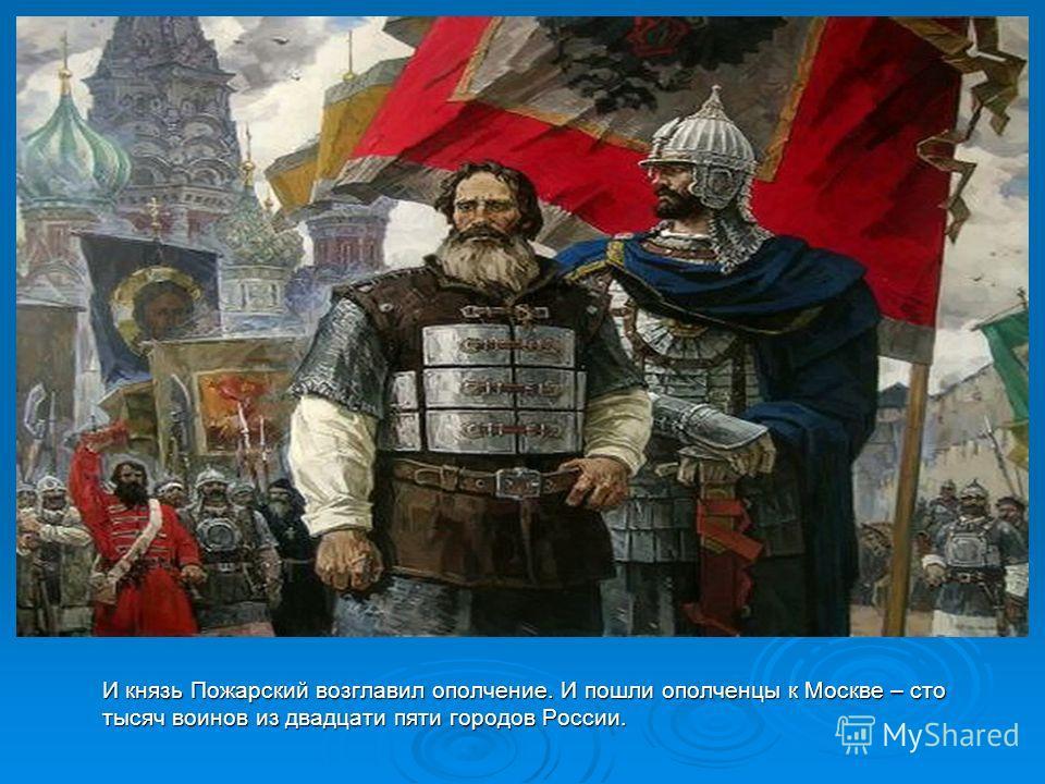 И князь Пожарский возглавил ополчение. И пошли ополченцы к Москве – сто тысяч воинов из двадцати пяти городов России.