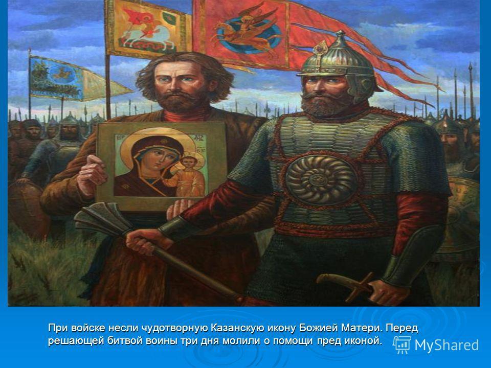 При войске несли чудотворную Казанскую икону Божией Матери. Перед решающей битвой воины три дня молили о помощи пред иконой.