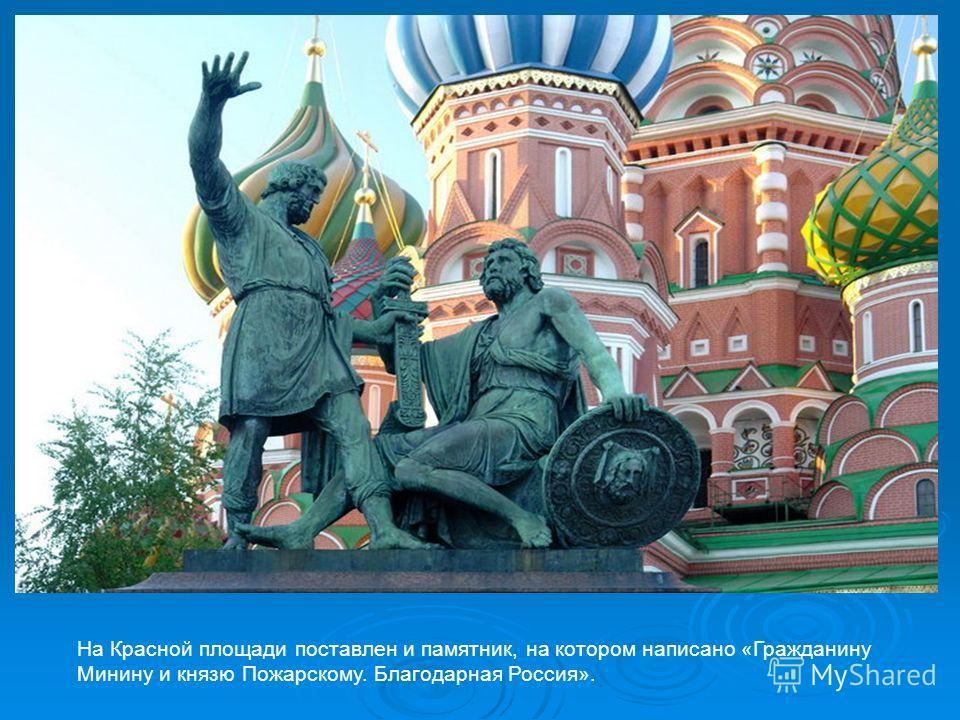На Красной площади поставлен и памятник, на котором написано «Гражданину Минину и князю Пожарскому. Благодарная Россия».