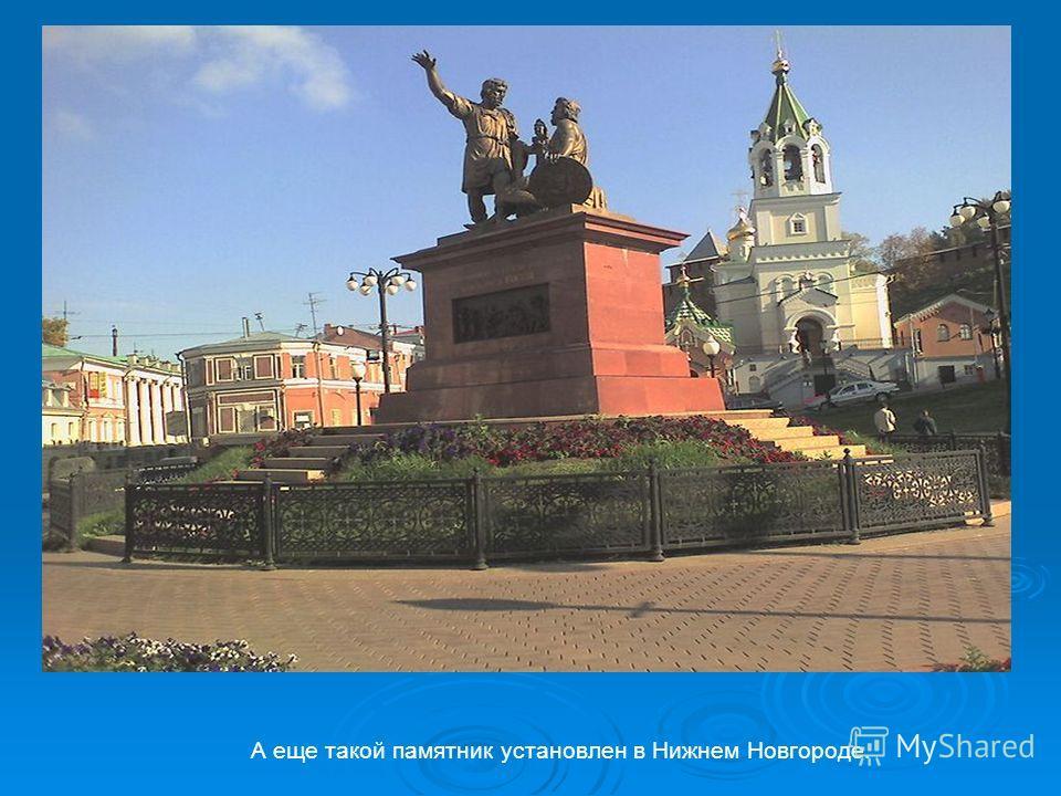 А еще такой памятник установлен в Нижнем Новгороде.