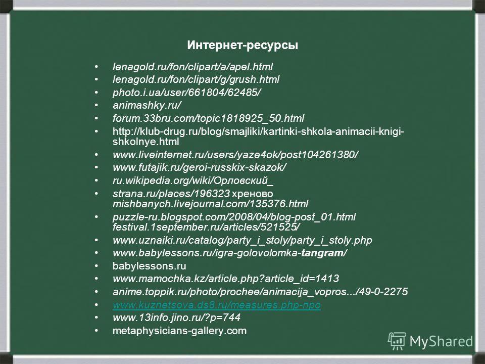 Интернет-ресурсы lenagold.ru/fon/clipart/a/apel.html lenagold.ru/fon/clipart/g/grush.html photo.i.ua/user/661804/62485/ animashky.ru/ forum.33bru.com/topic1818925_50.html http://klub-drug.ru/blog/smajliki/kartinki-shkola-animacii-knigi- shkolnye.html