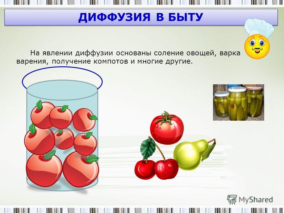 На явлении диффузии основаны соление овощей, варка варения, получение компотов и многие другие. ДИФФУЗИЯ В БЫТУ