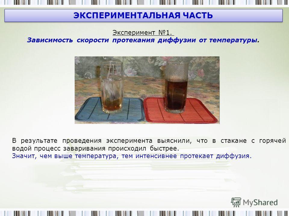 ЭКСПЕРИМЕНТАЛЬНАЯ ЧАСТЬ Эксперимент 1. Зависимость скорости протекания диффузии от температуры. В результате проведения эксперимента выяснили, что в стакане с горячей водой процесс заваривания происходил быстрее. Значит, чем выше температура, тем инт
