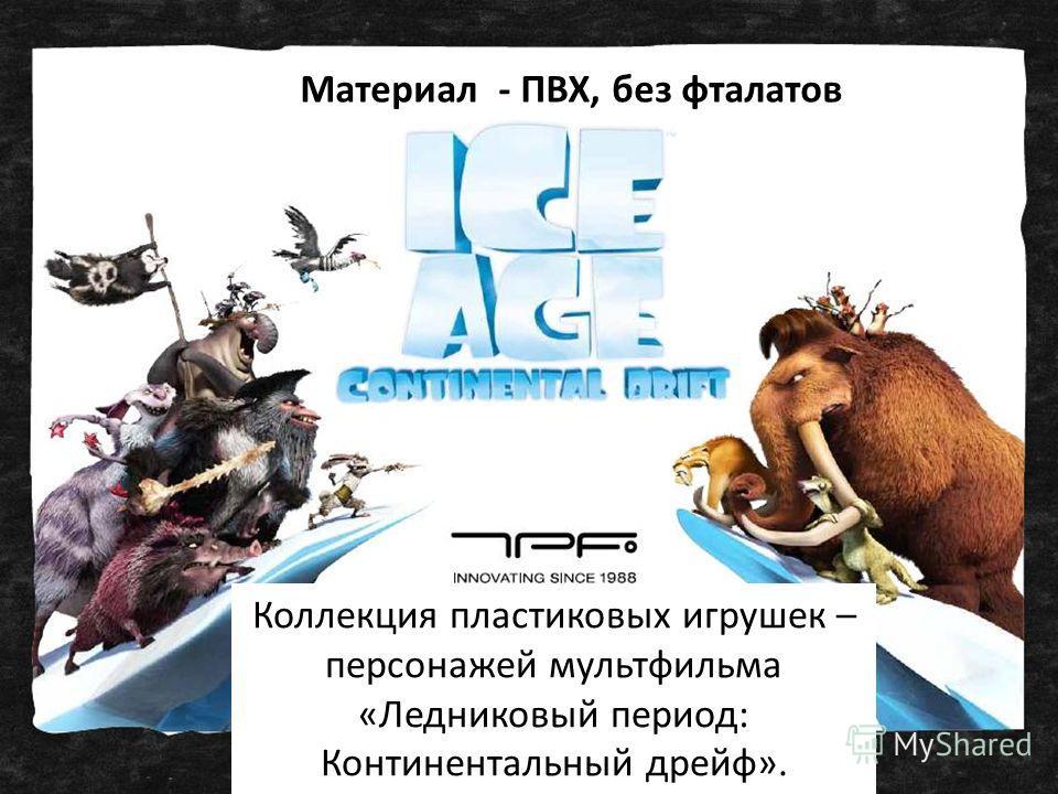 Коллекция пластиковых игрушек – персонажей мультфильма «Ледниковый период: Континентальный дрейф». Материал - ПВХ, без фталатов