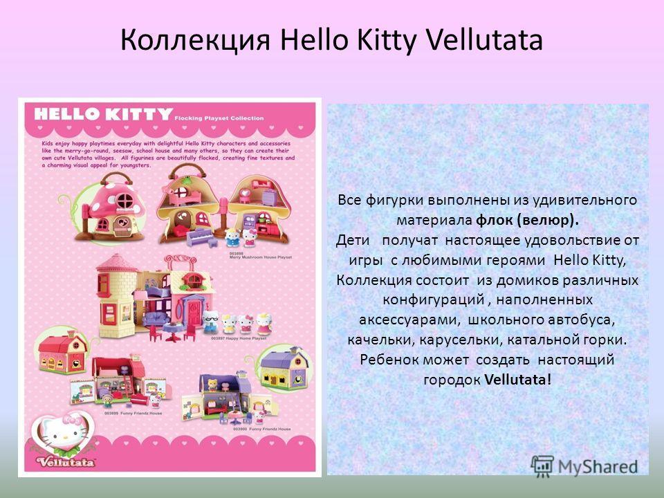 Коллекция Hello Kitty Vellutata Все фигурки выполнены из удивительного материала флок (велюр). Дети получат настоящее удовольствие от игры с любимыми героями Hello Kitty, Коллекция состоит из домиков различных конфигураций, наполненных аксессуарами,