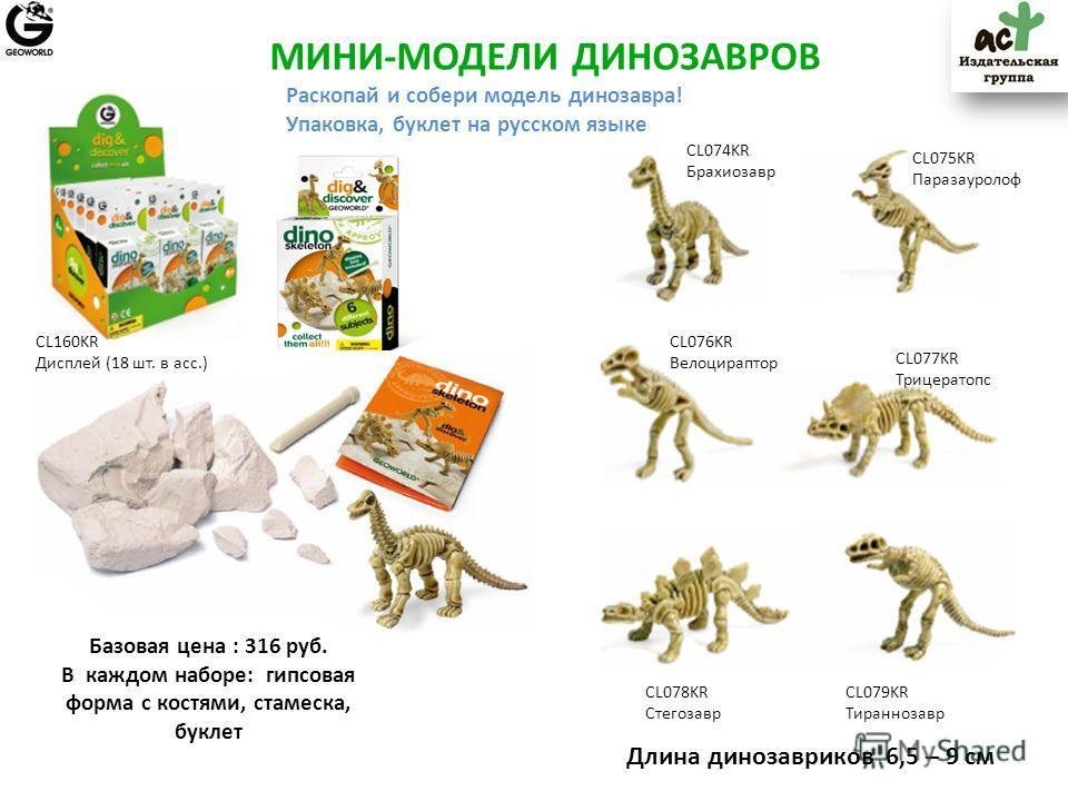 CL075KR Паразауролоф МИНИ-МОДЕЛИ ДИНОЗАВРОВ CL074KR Брахиозавр CL076KR Велоцираптор CL077KR Трицератопс CL078KR Стегозавр CL079KR Тираннозавр Базовая цена : 316 руб. В каждом наборе: гипсовая форма с костями, стамеска, буклет Раскопай и собери модель