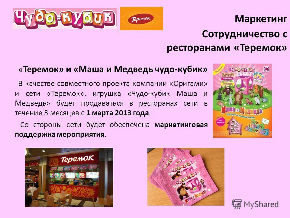 Маркетинг Сотрудничество с ресторанами «Теремок» « Теремок» и «Маша и Медведь чудо-кубик» В качестве совместного проекта компании «Оригами» и сети «Теремок», игрушка «Чудо-кубик Маша и Медведь» будет продаваться в ресторанах сети в течение 3 месяцев