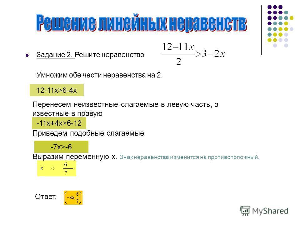 Задание 2. Решите неравенство Умножим обе части неравенства на 2. 12-11x>6-4x Перенесем неизвестные слагаемые в левую часть, а известные в правую -11x+4х>6-12 Приведем подобные слагаемые -7х>-6 Выразим переменную х. Знак неравенства изменится на прот