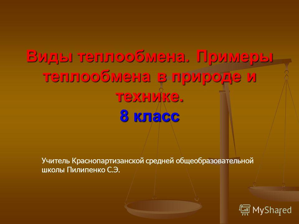 Виды теплообмена. Примеры теплообмена в природе и технике. 8 класс 1 Учитель Краснопартизанской средней общеобразовательной школы Пилипенко С.Э.