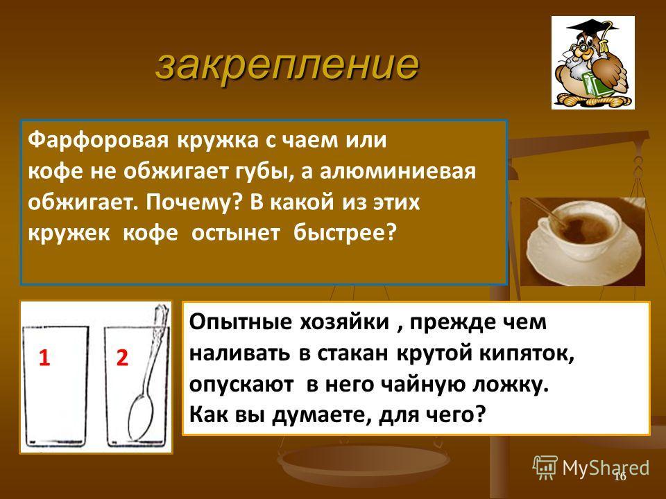 закрепление 12 Опытные хозяйки, прежде чем наливать в стакан крутой кипяток, опускают в него чайную ложку. Как вы думаете, для чего? Фарфоровая кружка с чаем или кофе не обжигает губы, а алюминиевая обжигает. Почему? В какой из этих кружек кофе остын