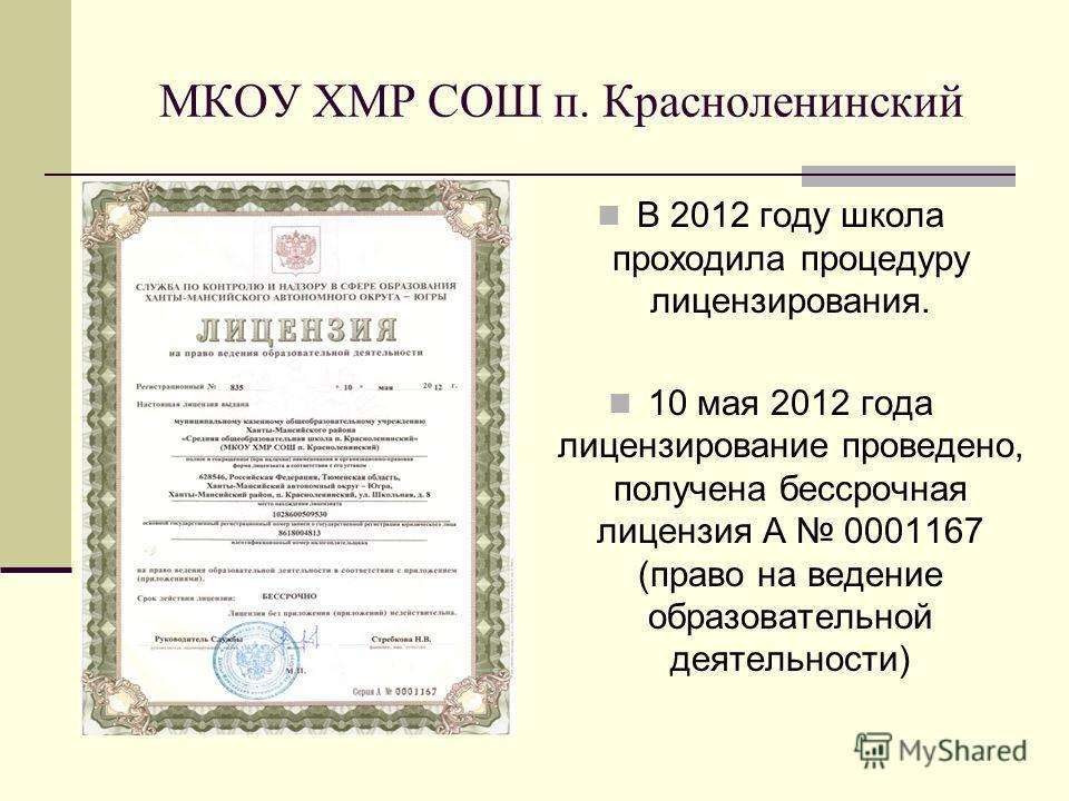 МКОУ ХМР СОШ п. Красноленинский В 2012 году школа проходила процедуру лицензирования. 10 мая 2012 года лицензирование проведено, получена бессрочная лицензия А 0001167 (право на ведение образовательной деятельности)