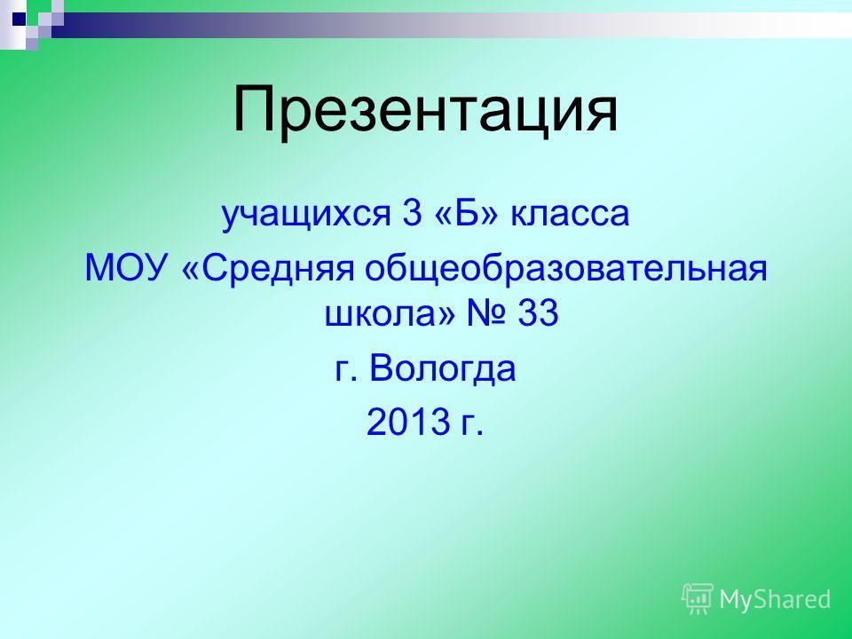 Презентация учащихся 3 «Б» класса МОУ «Средняя общеобразовательная школа» 33 г. Вологда 2013 г.
