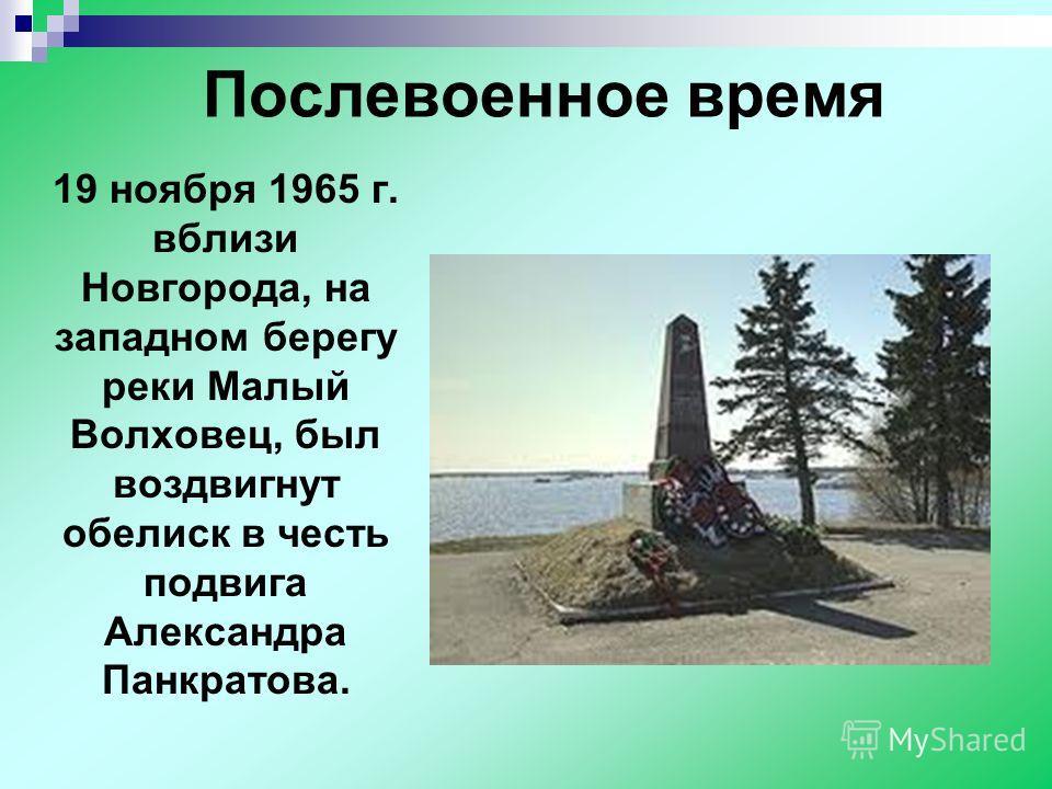 Послевоенное время 19 ноября 1965 г. вблизи Новгорода, на западном берегу реки Малый Волховец, был воздвигнут обелиск в честь подвига Александра Панкратова.