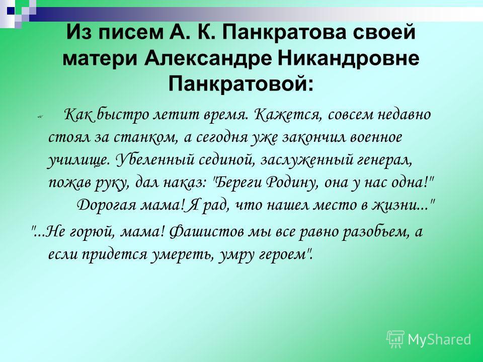 Из писем А. К. Панкратова своей матери Александре Никандровне Панкратовой: « К ак быстро летит время. Кажется, совсем недавно стоял за станком, а сегодня уже закончил военное училище. Убеленный сединой, заслуженный генерал, пожав руку, дал наказ: