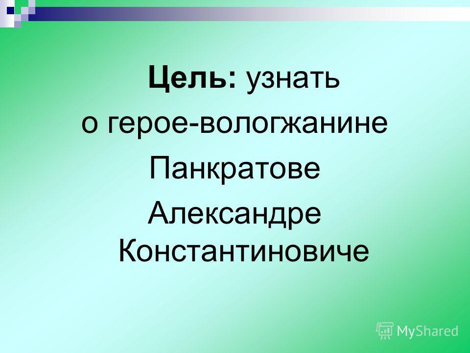Цель: узнать о герое-вологжанине Панкратове Александре Константиновиче