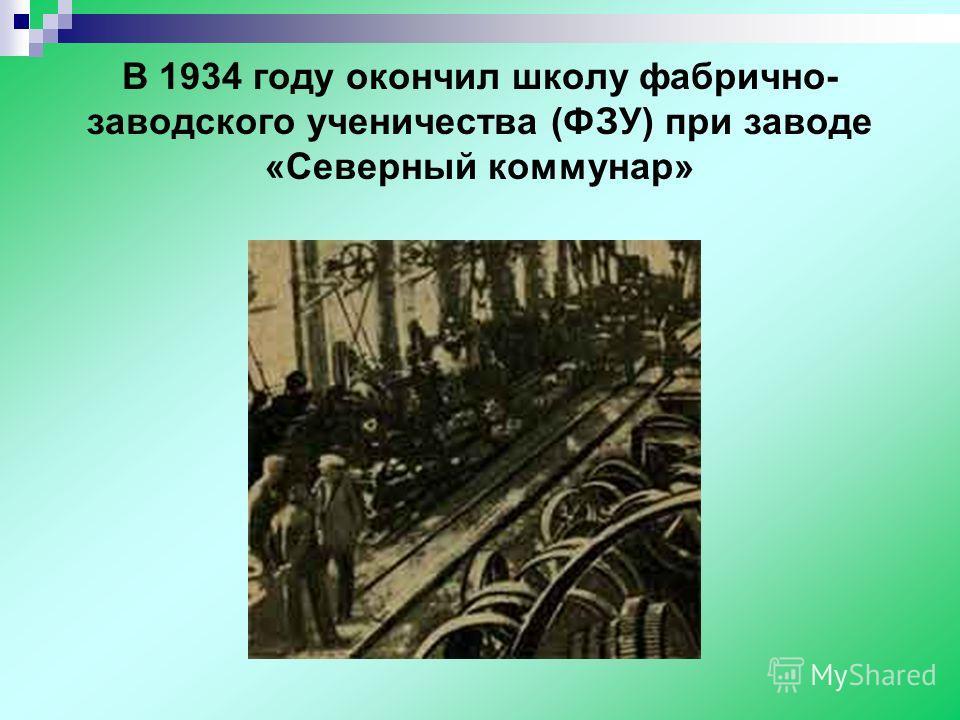 В 1934 году окончил школу фабрично- заводского ученичества (ФЗУ) при заводе «Северный коммунар»