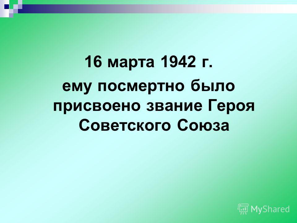 16 марта 1942 г. ему посмертно было присвоено звание Героя Советского Союза