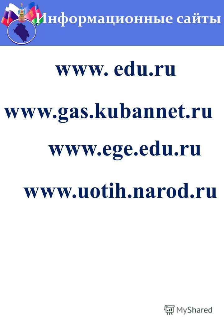 Информационные сайты www. edu.ru www.gas.kubannet.ru www.ege.edu.ru www.uotih.narod.ru