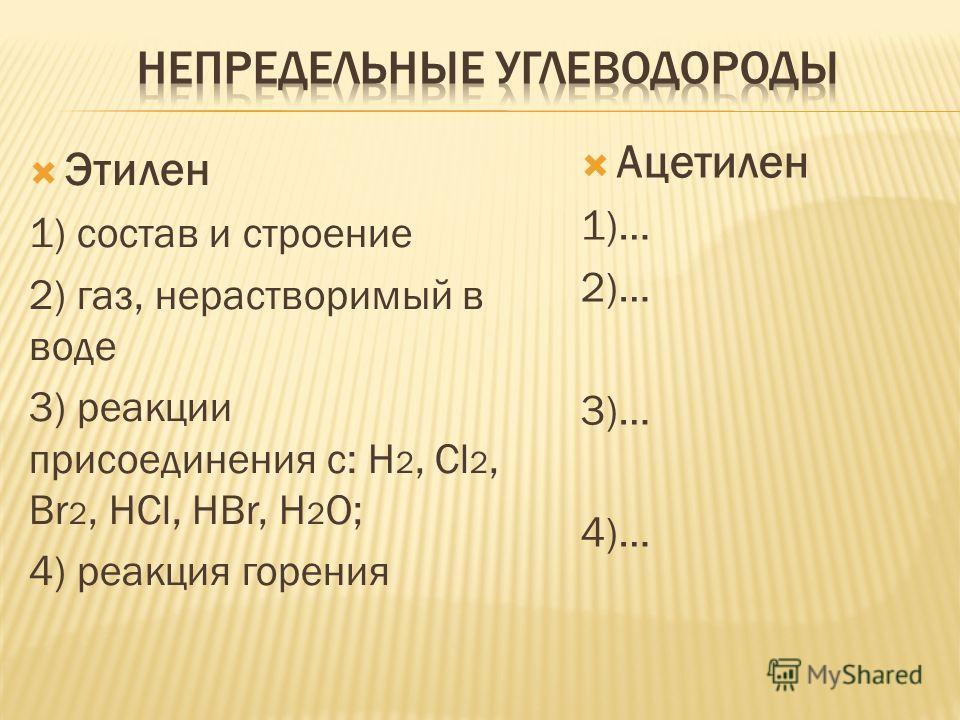 Этилен 1) состав и строение 2) газ, нерастворимый в воде 3) реакции присоединения с: H 2, Cl 2, Br 2, HCl, HBr, H 2 O; 4) реакция горения Ацетилен 1)… 2)… 3)… 4)…