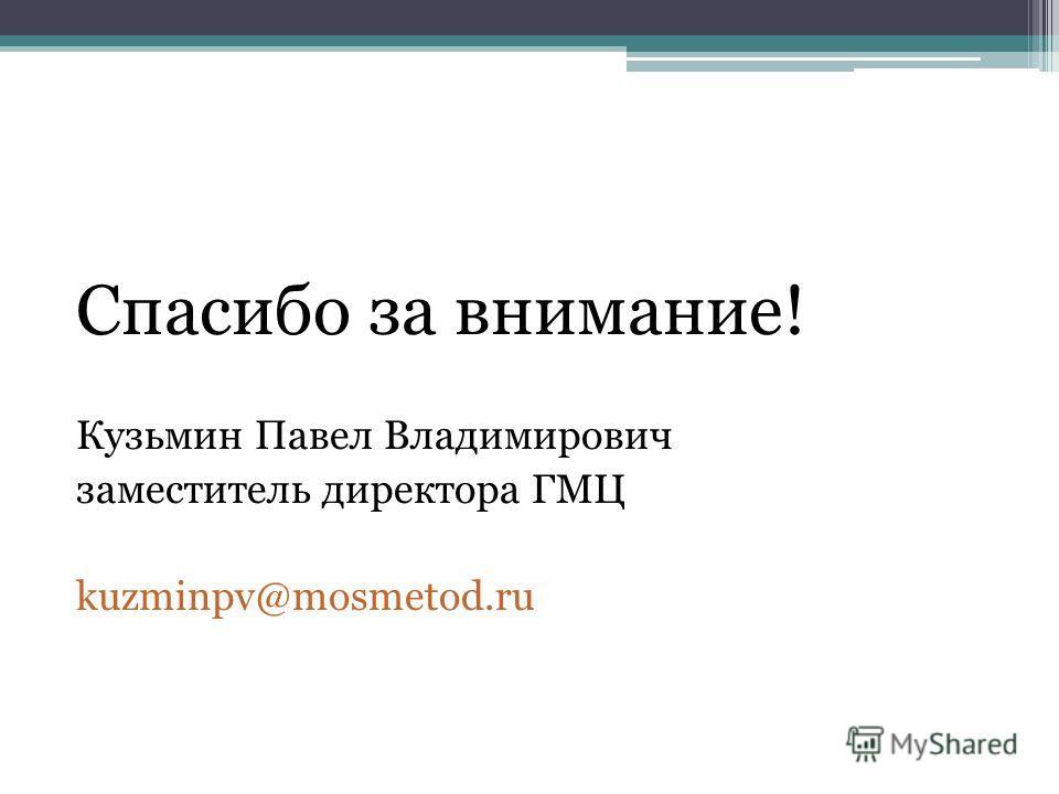 Спасибо за внимание! Кузьмин Павел Владимирович заместитель директора ГМЦ kuzminpv@mosmetod.ru