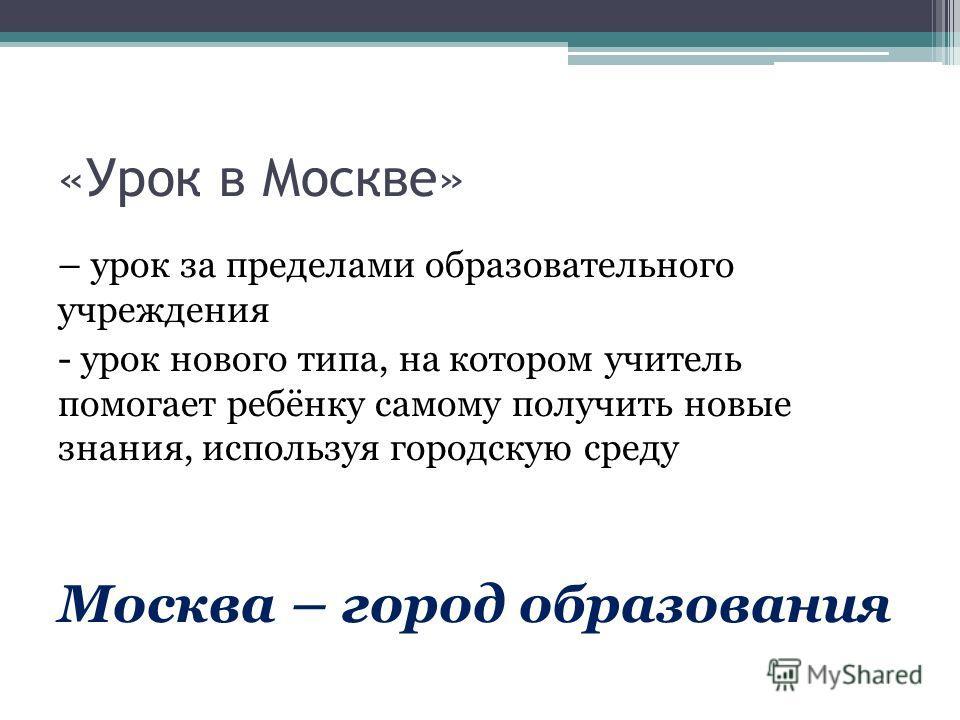 «Урок в Москве» – урок за пределами образовательного учреждения - урок нового типа, на котором учитель помогает ребёнку самому получить новые знания, используя городскую среду Москва – город образования