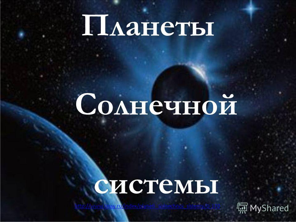 Планеты Солнечной системы http://www.lassy.ru/index/planeti_solnechnoj_sistemy/0-170http://www.lassy.ru/index/planeti_solnechnoj_sistemy/0-170.