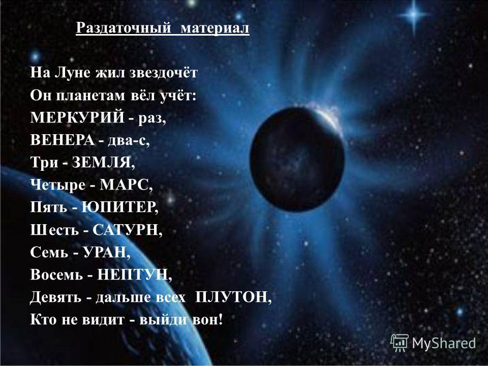 . Раздаточный материал На Луне жил звездочёт Он планетам вёл учёт: МЕРКУРИЙ - раз, ВЕНЕРА - два-с, Три - ЗЕМЛЯ, Четыре - МАРС, Пять - ЮПИТЕР, Шесть - САТУРН, Семь - УРАН, Восемь - НЕПТУН, Девять - дальше всех ПЛУТОН, Кто не видит - выйди вон!