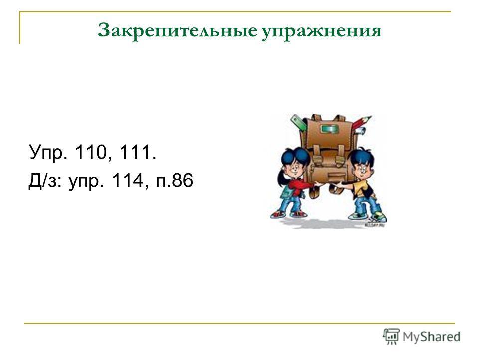 Закрепительные упражнения Упр. 110, 111. Д/з: упр. 114, п.86