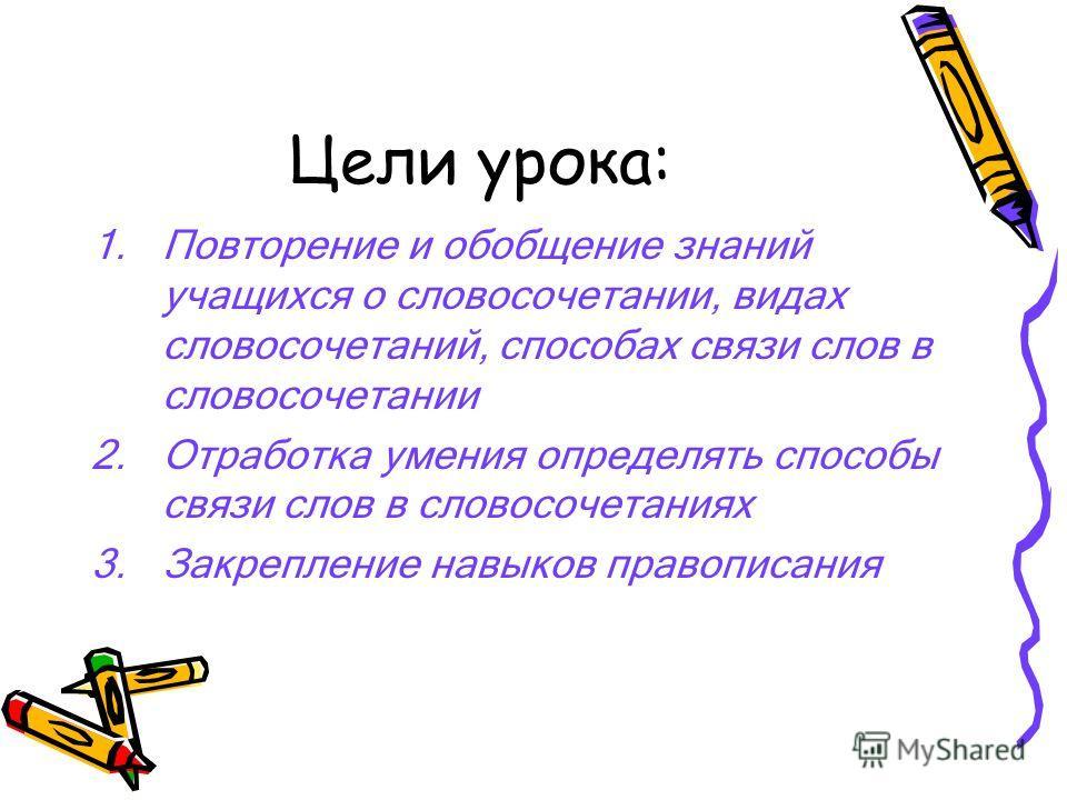 Цели урока: 1.Повторение и обобщение знаний учащихся о словосочетании, видах словосочетаний, способах связи слов в словосочетании 2.Отработка умения определять способы связи слов в словосочетаниях 3.Закрепление навыков правописания