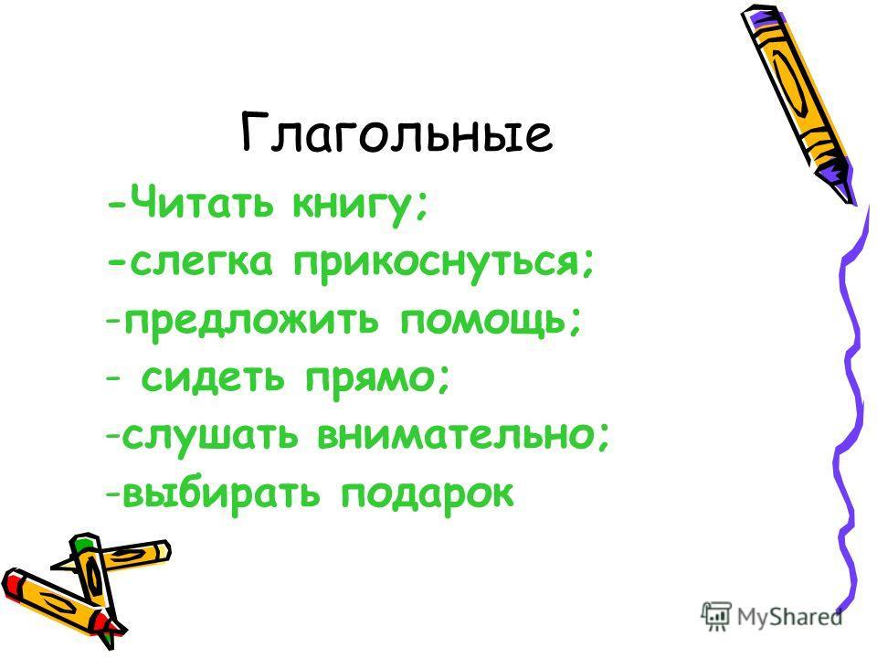 Глагольные -Читать книгу; -слегка прикоснуться; -предложить помощь; - сидеть прямо; -слушать внимательно; -выбирать подарок
