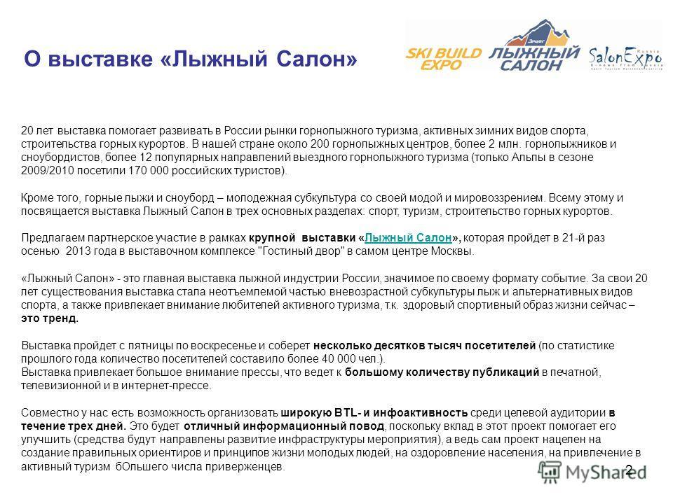 2 О выставке «Лыжный Салон» 20 лет выставка помогает развивать в России рынки горнолыжного туризма, активных зимних видов спорта, строительства горных курортов. В нашей стране около 200 горнолыжных центров, более 2 млн. горнолыжников и сноубордистов,